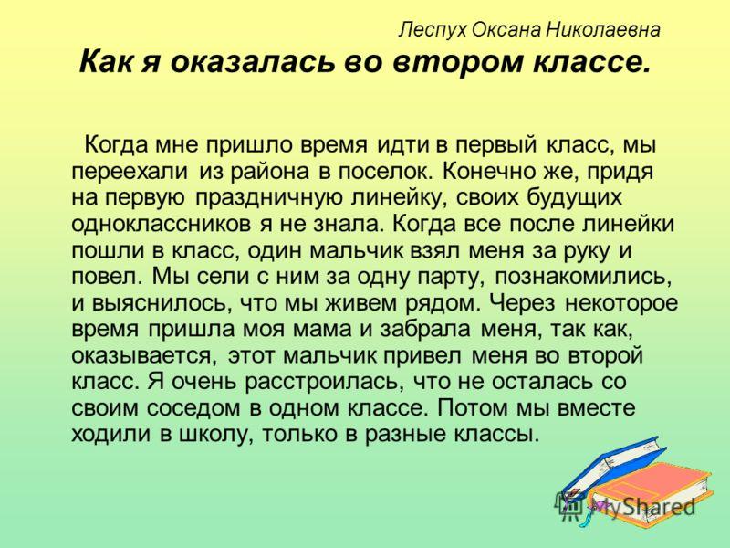Леспух Оксана Николаевна Как я оказалась во втором классе. Когда мне пришло время идти в первый класс, мы переехали из района в поселок. Конечно же, придя на первую праздничную линейку, своих будущих одноклассников я не знала. Когда все после линейки