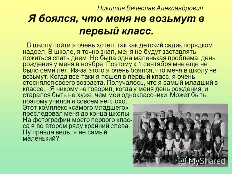 Никитин Вячеслав Александрович Я боялся, что меня не возьмут в первый класс. В школу пойти я очень хотел, так как детский садик порядком надоел. В школе, я точно знал, меня не будут заставлять ложиться спать днем. Но была одна маленькая проблема: ден