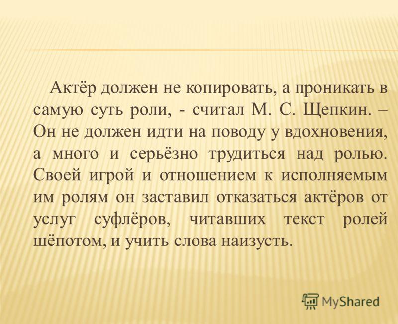 Актёр должен не копировать, а проникать в самую суть роли, - считал М. С. Щепкин. – Он не должен идти на поводу у вдохновения, а много и серьёзно трудиться над ролью. Своей игрой и отношением к исполняемым им ролям он заставил отказаться актёров от у