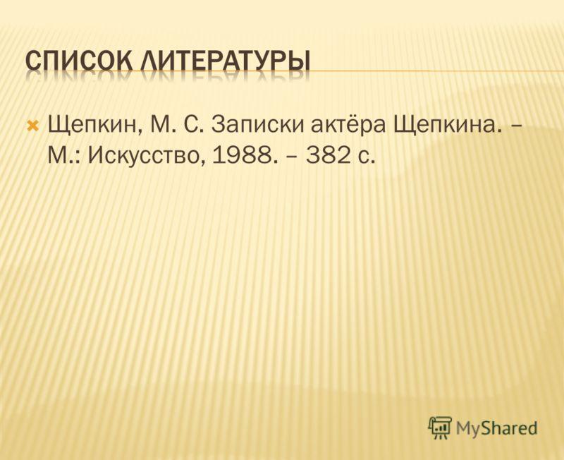Щепкин, М. С. Записки актёра Щепкина. – М.: Искусство, 1988. – 382 с.
