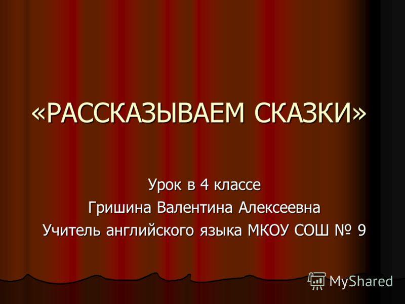 «РАССКАЗЫВАЕМ СКАЗКИ» Урок в 4 классе Гришина Валентина Алексеевна Учитель английского языка МКОУ СОШ 9