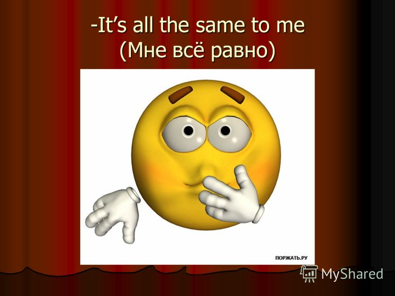-Its all the same to me (Мне всё равно)
