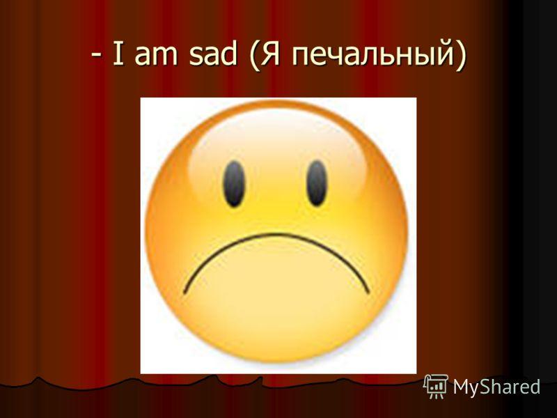 - I am sad (Я печальный)