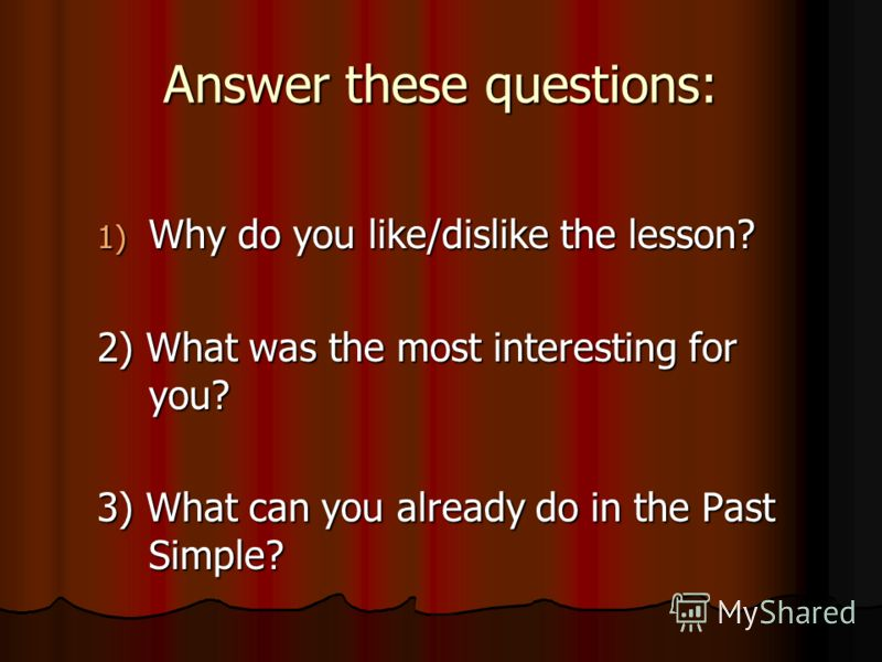 Answer these questions: 1) Why do you like/dislike the lesson? 2) What was the most interesting for you? 3) What can you already do in the Past Simple?