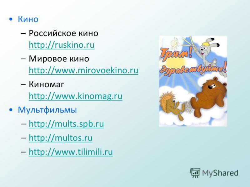 Кино –Российское кино http://ruskino.ru http://ruskino.ru –Мировое кино http://www.mirovoekino.ru http://www.mirovoekino.ru –Киномаг http://www.kinomag.ru http://www.kinomag.ru Мультфильмы –http://mults.spb.ruhttp://mults.spb.ru –http://multos.ruhttp