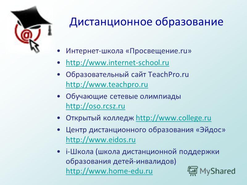 Дистанционное образование Интернет-школа «Просвещение.ru» http://www.internet-school.ruhttp://www.internet-school.ru Образовательный сайт TeachPro.ru http://www.teachpro.ru http://www.teachpro.ru Обучающие сетевые олимпиады http://oso.rcsz.ru http://