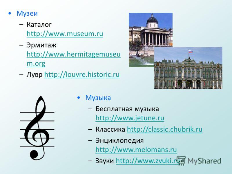 Музеи –Каталог http://www.museum.ru http://www.museum.ru –Эрмитаж http://www.hermitagemuseu m.org http://www.hermitagemuseu m.org –Лувр http://louvre.historic.ruhttp://louvre.historic.ru Музыка –Бесплатная музыка http://www.jetune.ru http://www.jetun