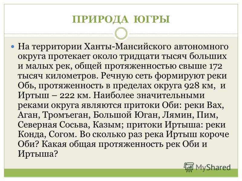 ПРИРОДА ЮГРЫ На территории Ханты-Мансийского автономного округа протекает около тридцати тысяч больших и малых рек, общей протяженностью свыше 172 тысяч километров. Речную сеть формируют реки Обь, протяженность в пределах округа 928 км, и Иртыш – 222