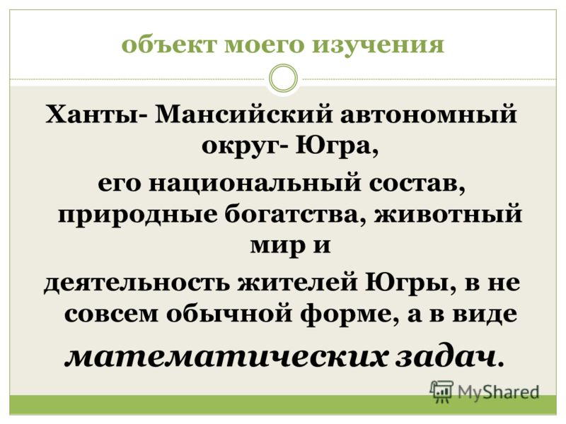 объект моего изучения Ханты- Мансийский автономный округ- Югра, его национальный состав, природные богатства, животный мир и деятельность жителей Югры, в не совсем обычной форме, а в виде математических задач.