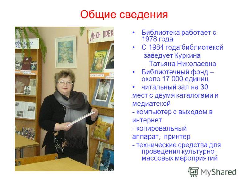 Общие сведения Библиотека работает с 1978 года С 1984 года библиотекой заведует Куркина Татьяна Николаевна Библиотечный фонд – около 17 000 единиц читальный зал на 30 мест с двумя каталогами и медиатекой - компьютер с выходом в интернет - копировальн