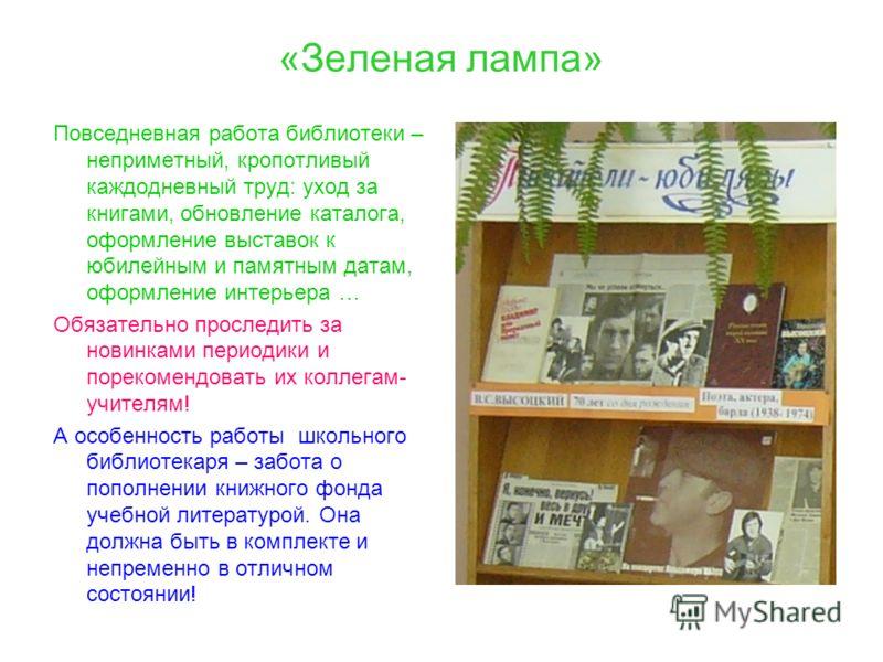 «Зеленая лампа» Повседневная работа библиотеки – неприметный, кропотливый каждодневный труд: уход за книгами, обновление каталога, оформление выставок к юбилейным и памятным датам, оформление интерьера … Обязательно проследить за новинками периодики