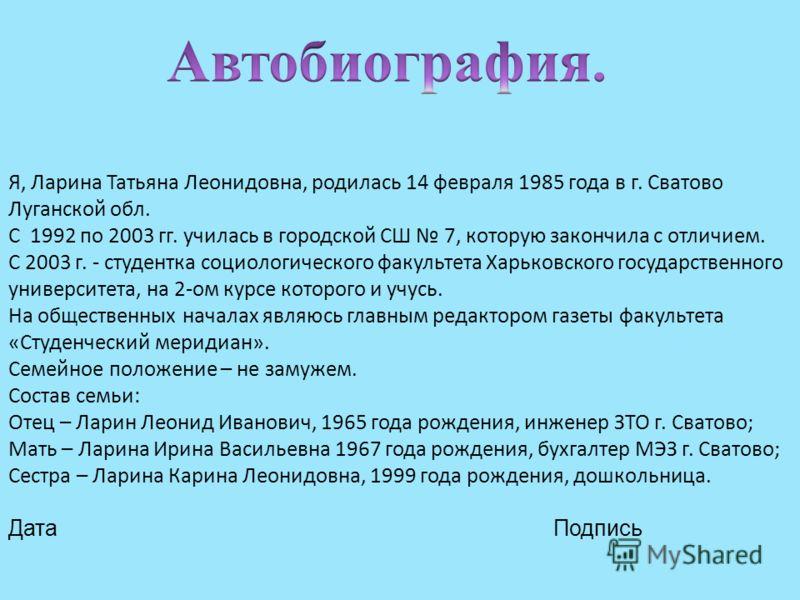 Я, Ларина Татьяна Леонидовна, родилась 14 февраля 1985 года в г. Сватово Луганской обл. С 1992 по 2003 гг. училась в городской СШ 7, которую закончила с отличием. С 2003 г. - студентка социологического факультета Харьковского государственного универс