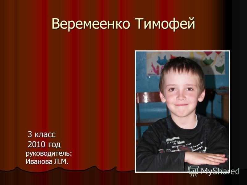 Веремеенко Тимофей 3 класс 3 класс 2010 год 2010 год руководитель: руководитель: Иванова Л.М. Иванова Л.М.