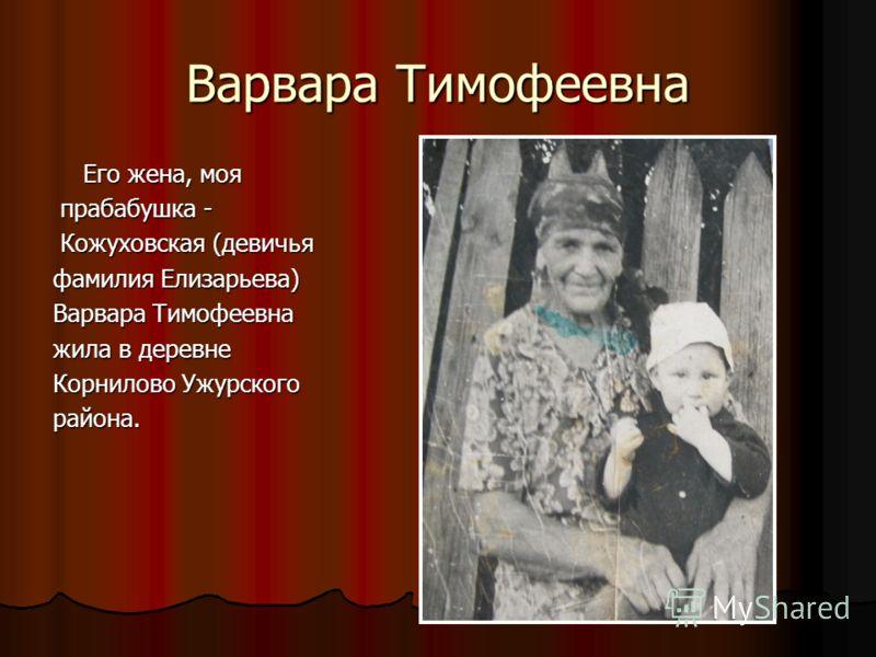 Варвара Тимофеевна Его жена, моя Его жена, моя прабабушка - прабабушка - Кожуховская (девичья Кожуховская (девичья фамилия Елизарьева) Варвара Тимофеевна жила в деревне Корнилово Ужурского района.
