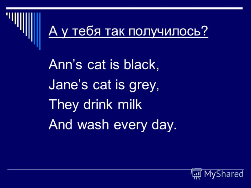 А у тебя так получилось? Anns cat is black, Janes cat is grey, They drink milk And wash every day.