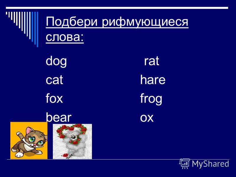 Подбери рифмующиеся слова: dog rat cat hare foxfrog bearox