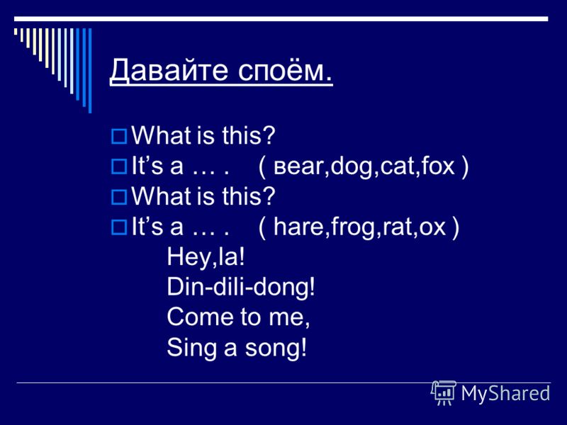 Давайте споём. What is this? Its a …. ( веаr,dog,cat,fox ) What is this? Its a …. ( hare,frog,rat,ox ) Hey,la! Din-dili-dong! Come to me, Sing a song!