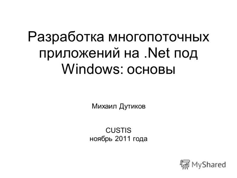 Разработка многопоточных приложений на.Net под Windows: основы Михаил Дутиков CUSTIS ноябрь 2011 года