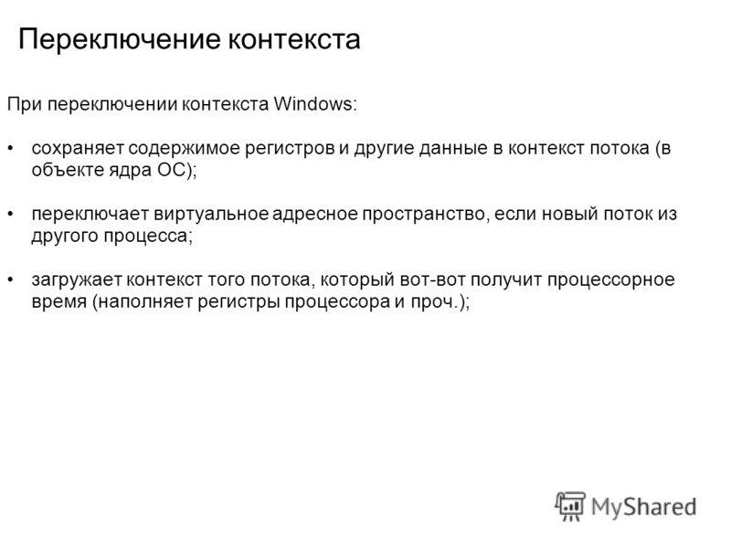 Переключение контекста При переключении контекста Windows: сохраняет содержимое регистров и другие данные в контекст потока (в объекте ядра ОС); переключает виртуальное адресное пространство, если новый поток из другого процесса; загружает контекст т