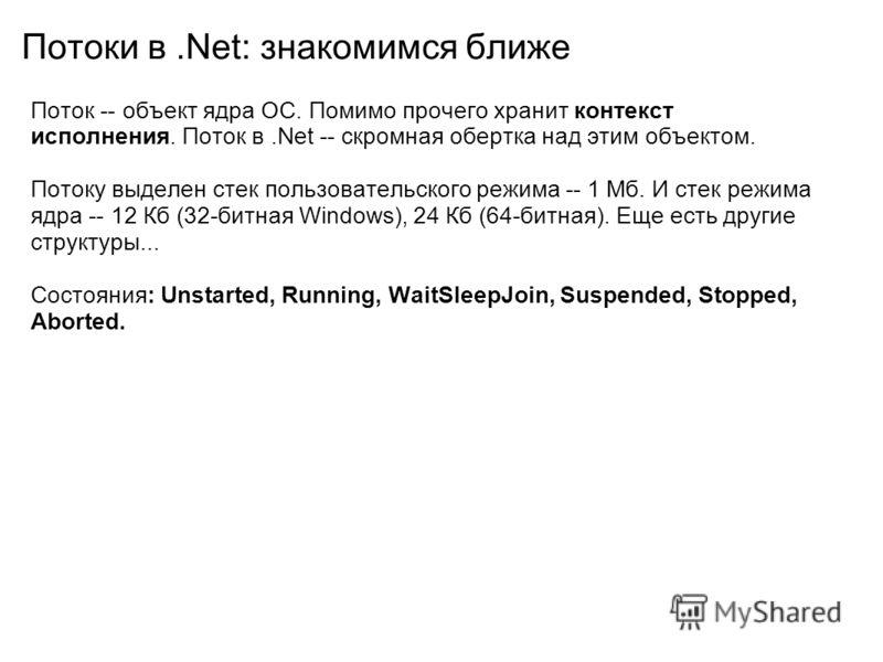 Потоки в.Net: знакомимся ближе Поток -- объект ядра ОС. Помимо прочего хранит контекст исполнения. Поток в.Net -- скромная обертка над этим объектом. Потоку выделен стек пользовательского режима -- 1 Мб. И стек режима ядра -- 12 Кб (32-битная Windows
