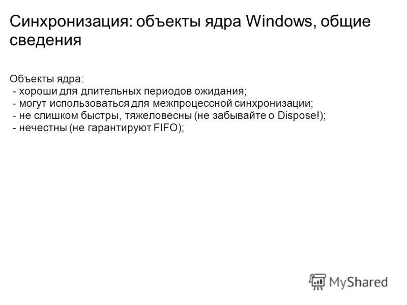 Синхронизация: объекты ядра Windows, общие сведения Объекты ядра: - хороши для длительных периодов ожидания; - могут использоваться для межпроцессной синхронизации; - не слишком быстры, тяжеловесны (не забывайте о Dispose!); - нечестны (не гарантирую