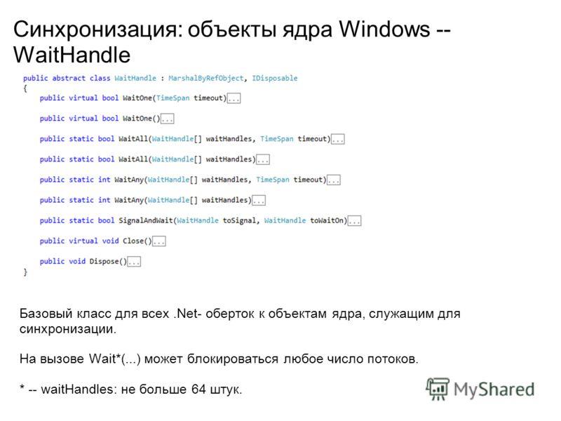 Синхронизация: объекты ядра Windows -- WaitHandle Базовый класс для всех.Net- оберток к объектам ядра, служащим для синхронизации. На вызове Wait*(...) может блокироваться любое число потоков. * -- waitHandles: не больше 64 штук.