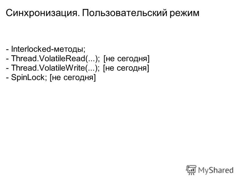 Синхронизация. Пользовательский режим - Interlocked-методы; - Thread.VolatileRead(...); [не сегодня] - Thread.VolatileWrite(...); [не сегодня] - SpinLock; [не сегодня]