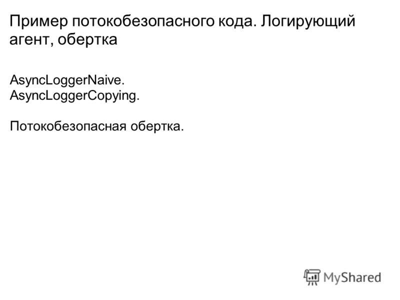 Пример потокобезопасного кода. Логирующий агент, обертка AsyncLoggerNaive. AsyncLoggerCopying. Потокобезопасная обертка.