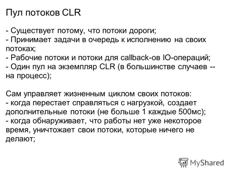 Пул потоков CLR - Существует потому, что потоки дороги; - Принимает задачи в очередь к исполнению на своих потоках; - Рабочие потоки и потоки для callback-ов IO-операций; - Один пул на экземпляр CLR (в большинстве случаев -- на процесс); Сам управляе