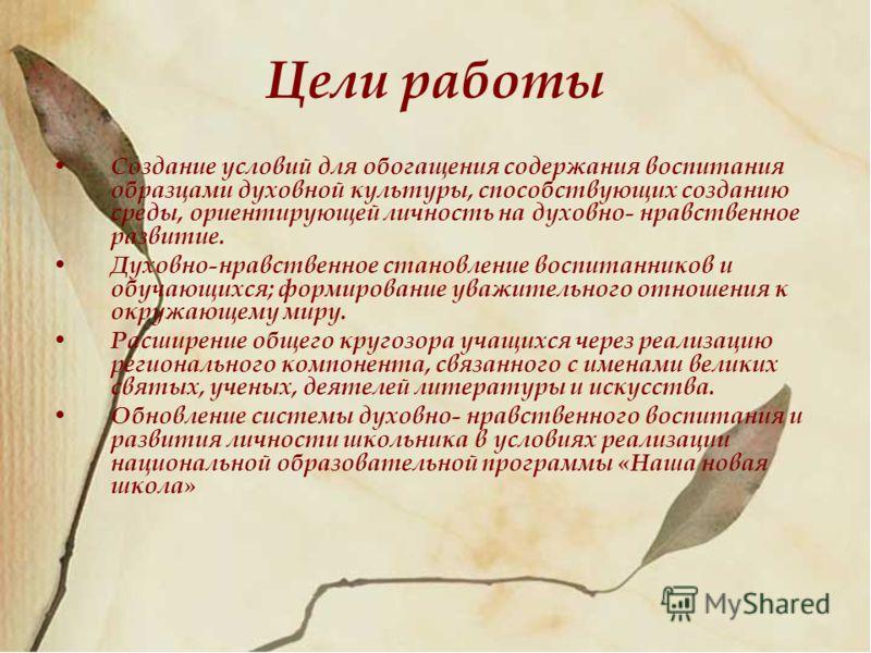 Цели работы Создание условий для обогащения содержания воспитания образцами духовной культуры, способствующих созданию среды, ориентирующей личность на духовно- нравственное развитие. Духовно-нравственное становление воспитанников и обучающихся; форм
