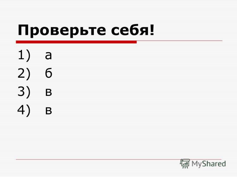 Проверьте себя! 1) а 2) б 3) в 4) в