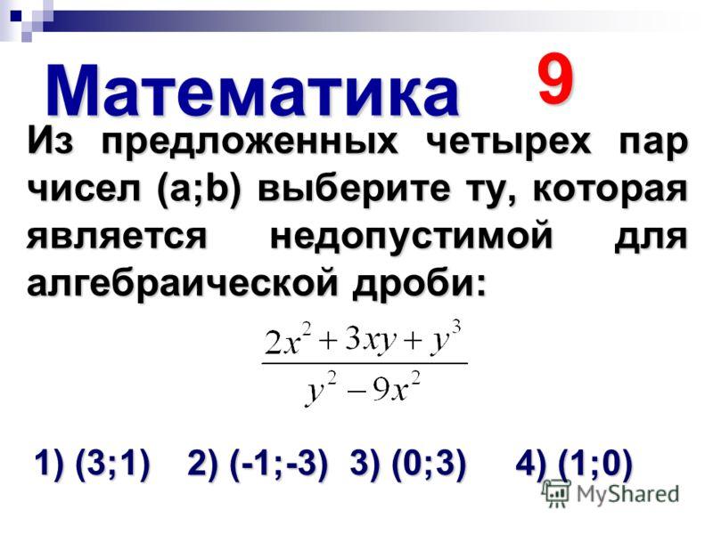 Математика 9 Из предложенных четырех пар чисел (а;b) выберите ту, которая является недопустимой для алгебраической дроби: 1) (3;1) 2) (-1;-3) 3) (0;3) 4) (1;0)