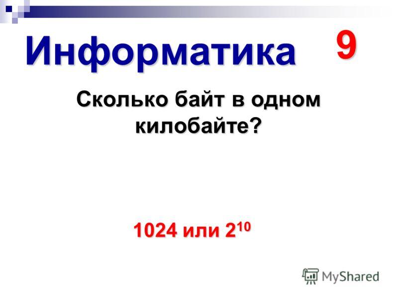 Информатика 9 Сколько байт в одном килобайте? 1024 или 2 10