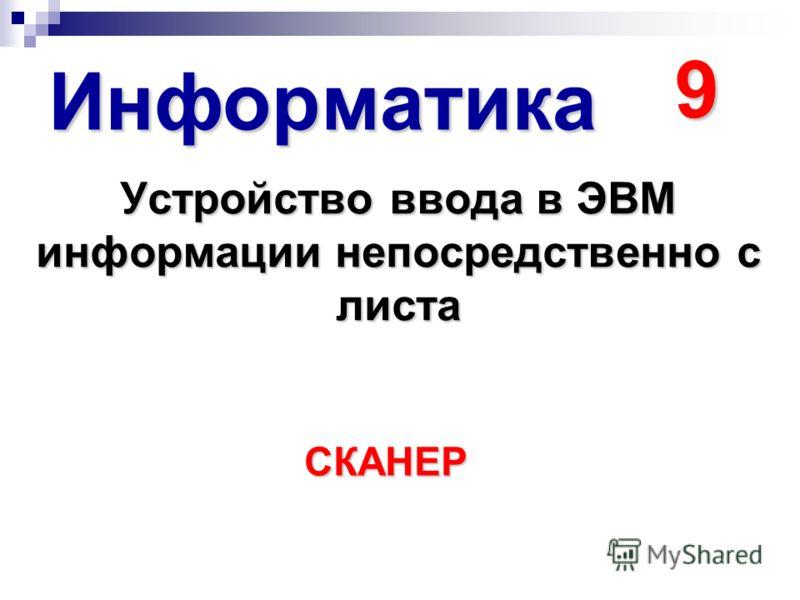 Информатика 9 Устройство ввода в ЭВМ информации непосредственно с листа СКАНЕР
