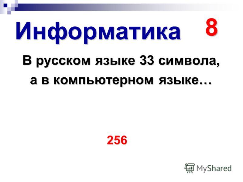 Информатика 8 В русском языке 33 символа, а в компьютерном языке… 256