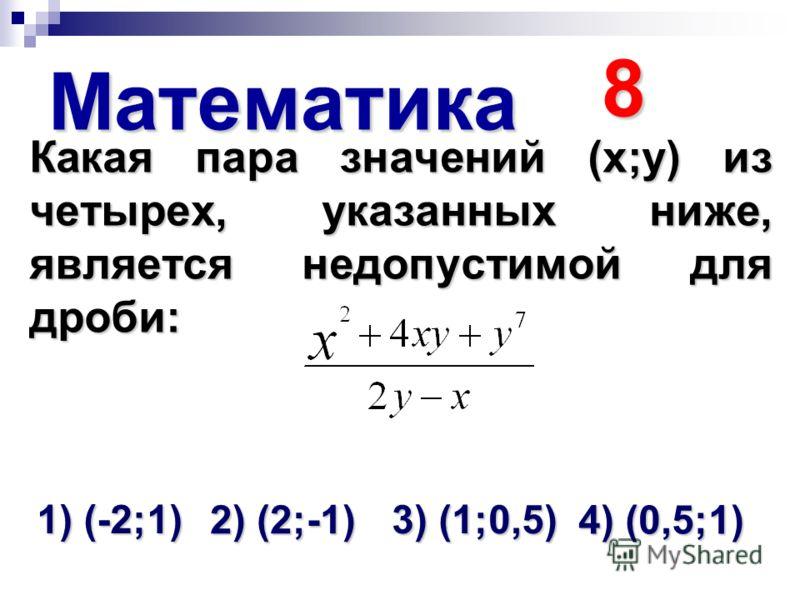 Математика 8 Какая пара значений (х;у) из четырех, указанных ниже, является недопустимой для дроби: 1) (-2;1) 2) (2;-1) 3) (1;0,5) 4) (0,5;1)