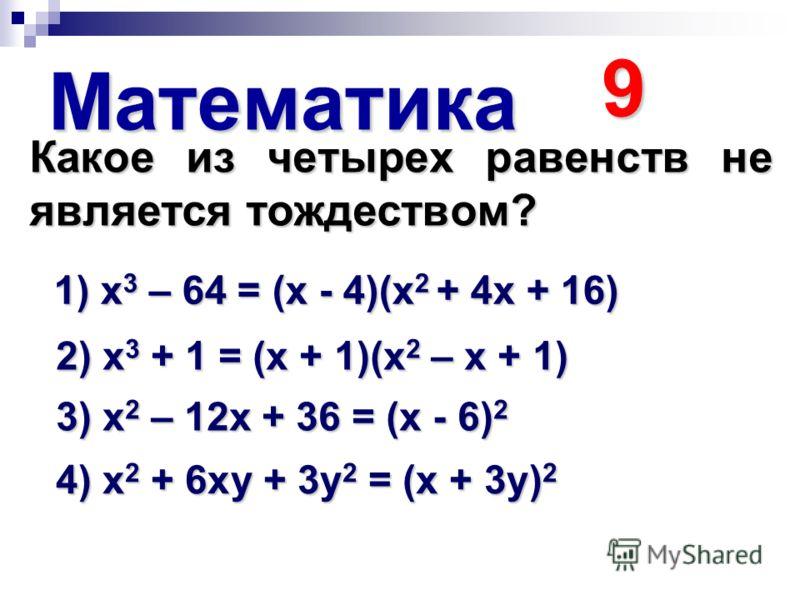 Математика 9 Какое из четырех равенств не является тождеством? 1) х 3 – 64 = (х - 4)(х 2 + 4х + 16) 2) х 3 + 1 = (х + 1)(х 2 – х + 1) 3) х 2 – 12х + 36 = (х - 6) 2 4) х 2 + 6ху + 3у 2 = (х + 3у) 2