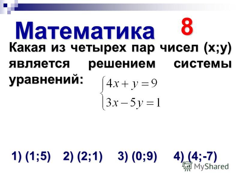 Математика 8 Какая из четырех пар чисел (х;у) является решением системы уравнений: 1) (1;5) 2) (2;1) 3) (0;9) 4) (4;-7)