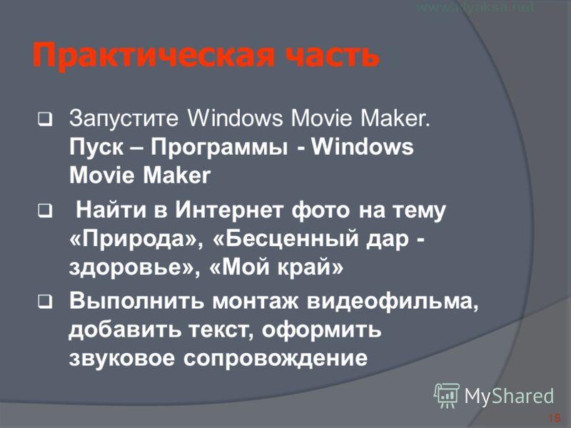 18 Практическая часть Запустите Windows Movie Maker. Пуск – Программы - Windows Movie Maker Найти в Интернет фото на тему «Природа», «Бесценный дар - здоровье», «Мой край» Выполнить монтаж видеофильма, добавить текст, оформить звуковое сопровождение