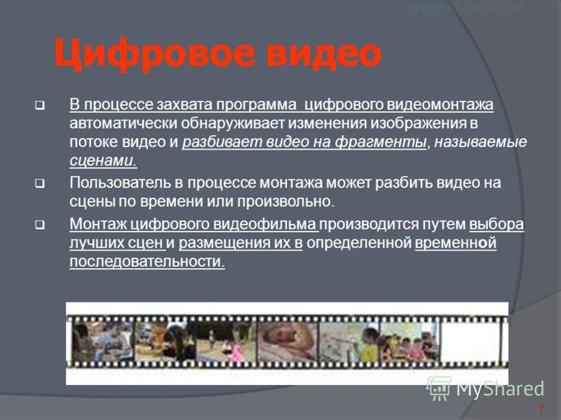 7 Цифровое видео В процессе захвата программа цифрового видеомонтажа автоматически обнаруживает изменения изображения в потоке видео и разбивает видео на фрагменты, называемые сценами. Пользователь в процессе монтажа может разбить видео на сцены по в