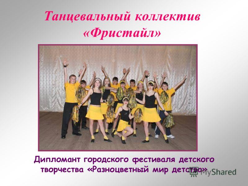 Танцевальный коллектив «Фристайл» Дипломант городского фестиваля детского творчества «Разноцветный мир детства»