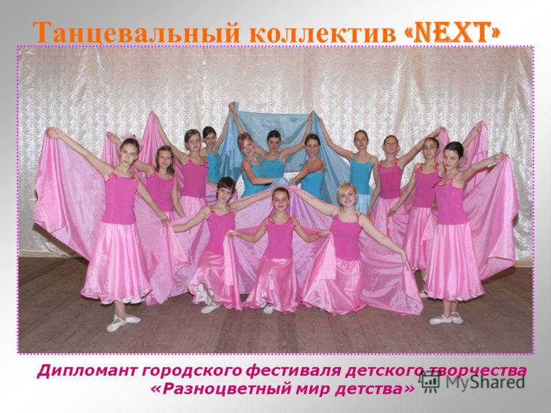 Танцевальный коллектив «Next» Дипломант городского фестиваля детского творчества «Разноцветный мир детства»