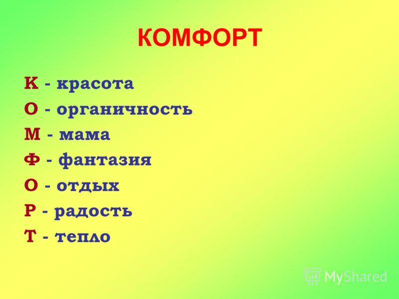 КОМФОРТ К - красота О - органичность М - мама Ф - фантазия О - отдых Р - радость Т - тепло