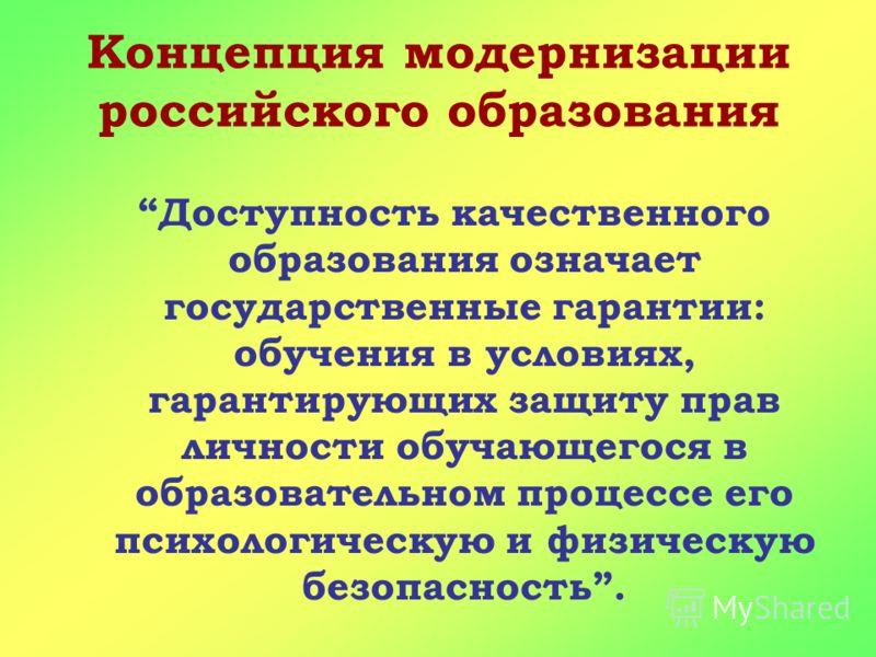 Концепция модернизации российского образования Доступность качественного образования означает государственные гарантии: обучения в условиях, гарантирующих защиту прав личности обучающегося в образовательном процессе его психологическую и физическую б