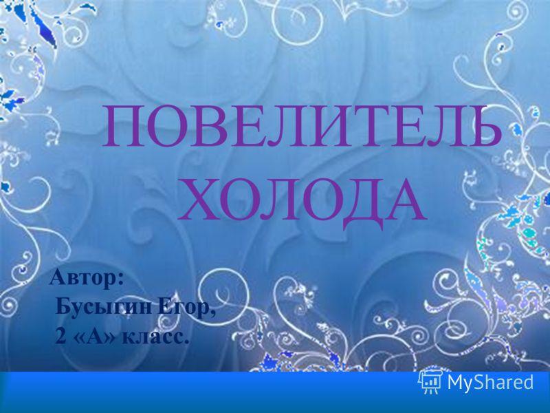 ПОВЕЛИТЕЛЬ ХОЛОДА Автор: Бусыгин Егор, 2 «А» класс.