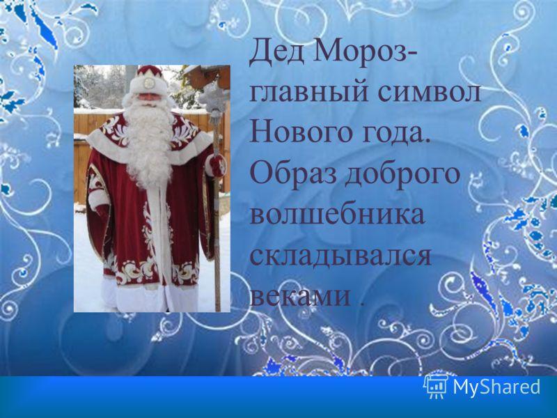 Дед Мороз- главный символ Нового года. Образ доброго волшебника складывался веками.