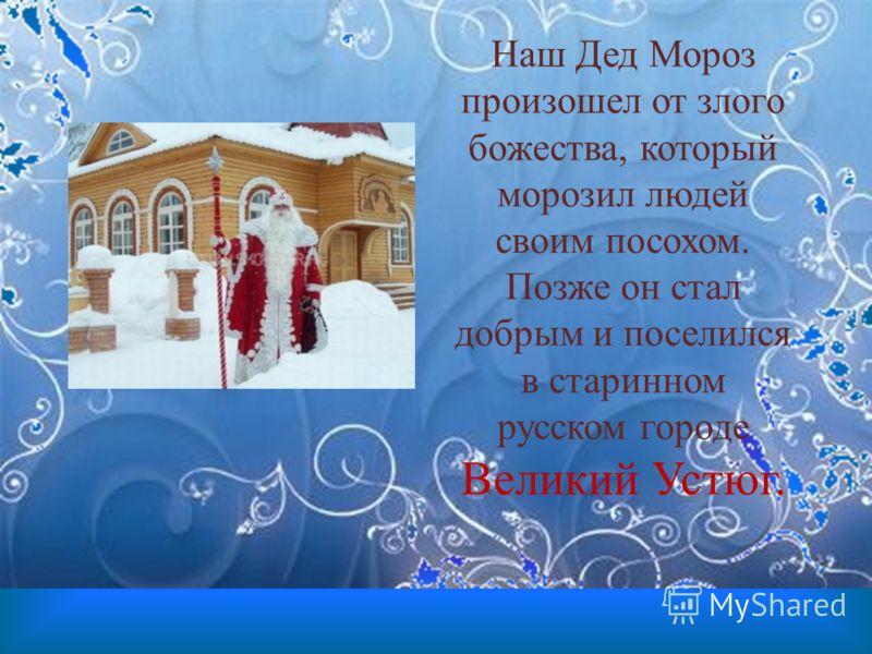 Наш Дед Мороз произошел от злого божества, который морозил людей своим посохом. Позже он стал добрым и поселился в старинном русском городе Великий Устюг.