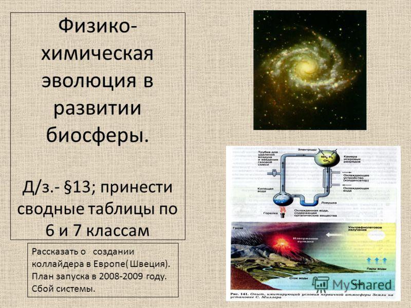 Физико- химическая эволюция в развитии биосферы. Д/з.- §13; принести сводные таблицы по 6 и 7 классам Рассказать о создании коллайдера в Европе( Швеция). План запуска в 2008-2009 году. Сбой системы.