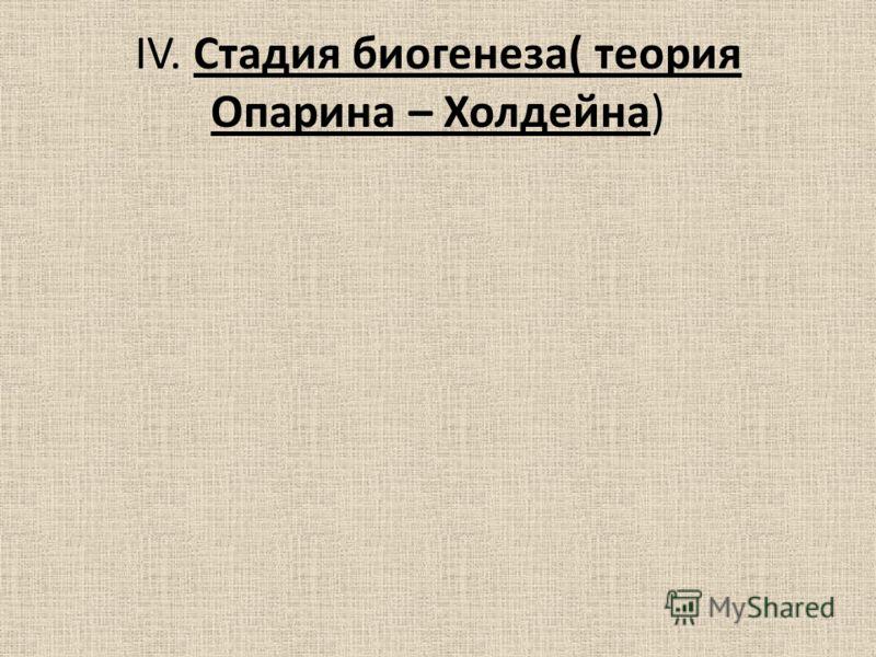 IV. Стадия биогенеза( теория Опарина – Холдейна)