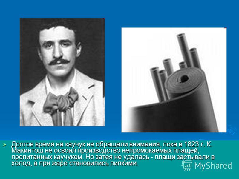 Долгое время на каучук не обращали внимания, пока в 1823 г. К. Макинтош не освоил производство непромокаемых плащей, пропитанных каучуком. Но затея не удалась - плащи застывали в холод, а при жаре становились липкими. Долгое время на каучук не обраща